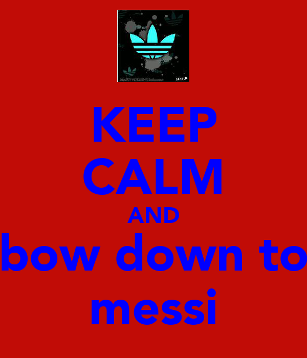 KEEP CALM AND bow down to messi