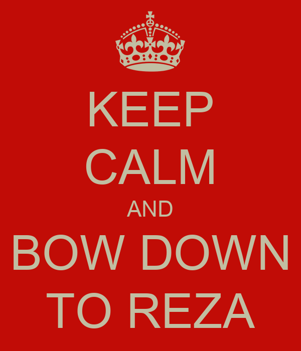 KEEP CALM AND BOW DOWN TO REZA