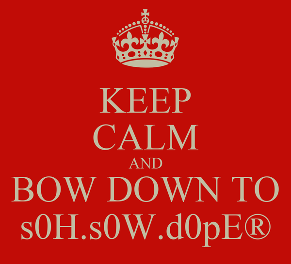 KEEP CALM AND BOW DOWN TO s0H.s0W.d0pE®