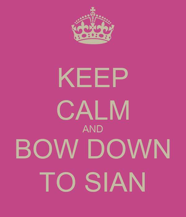 KEEP CALM AND BOW DOWN TO SIAN
