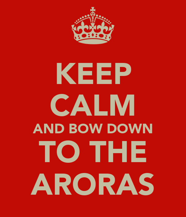 KEEP CALM AND BOW DOWN TO THE ARORAS