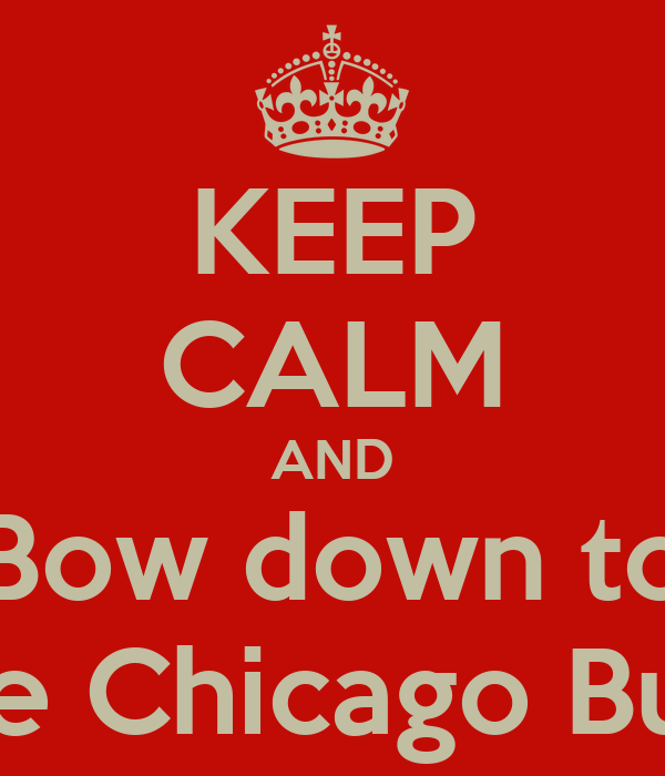 KEEP CALM AND Bow down to The Chicago Bulls