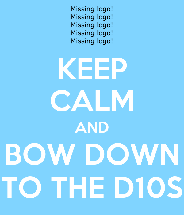 KEEP CALM AND BOW DOWN TO THE D10S