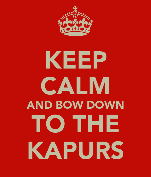 KEEP CALM AND BOW DOWN TO THE KAPURS