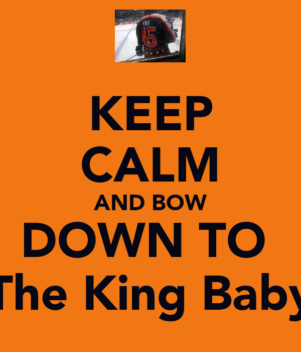 KEEP CALM AND BOW DOWN TO  The King Baby