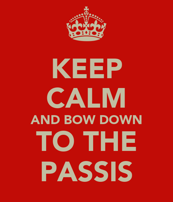 KEEP CALM AND BOW DOWN TO THE PASSIS