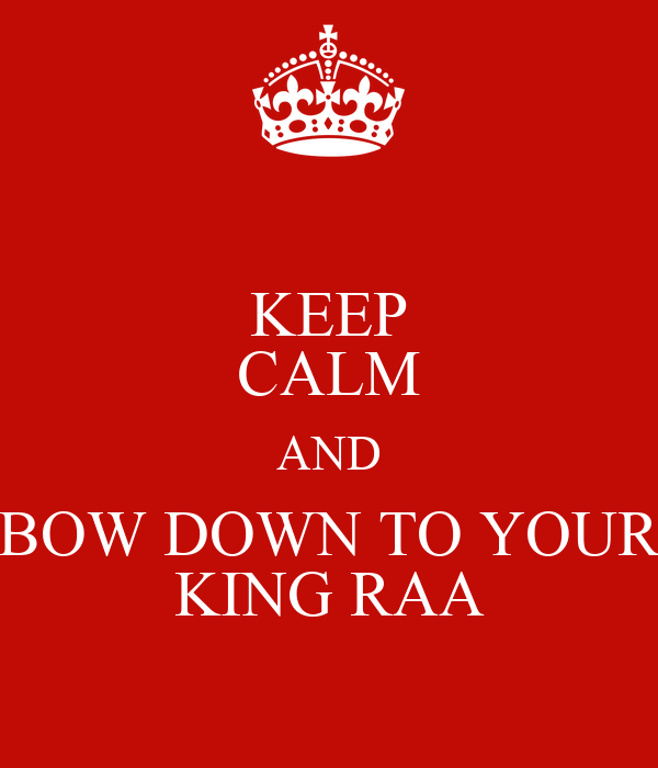 KEEP CALM AND BOW DOWN TO YOUR KING RAA