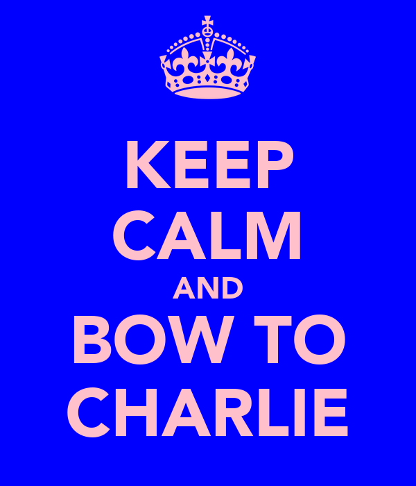 KEEP CALM AND BOW TO CHARLIE