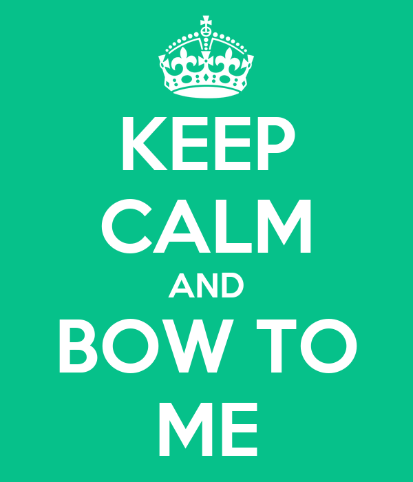 KEEP CALM AND BOW TO ME
