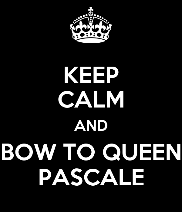 KEEP CALM AND BOW TO QUEEN PASCALE