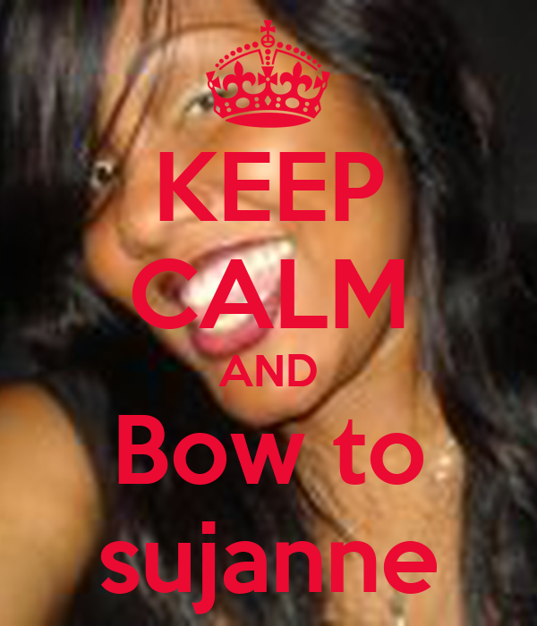 KEEP CALM AND  Bow to  sujanne