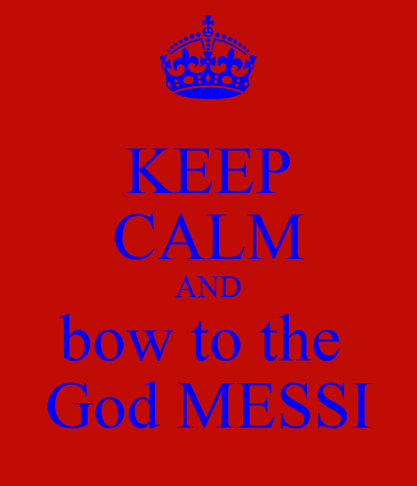 KEEP CALM AND bow to the  God MESSI