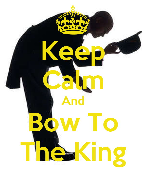 Keep Calm And Bow To The King