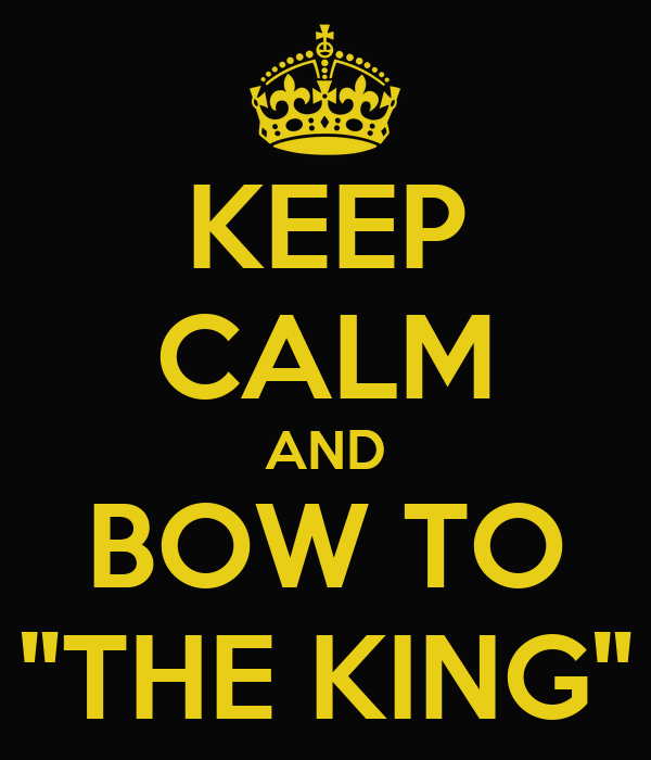 "KEEP CALM AND BOW TO ""THE KING"""