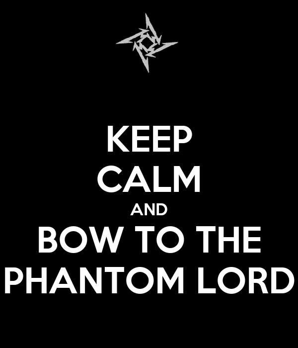 KEEP CALM AND BOW TO THE PHANTOM LORD
