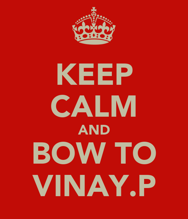 KEEP CALM AND BOW TO VINAY.P