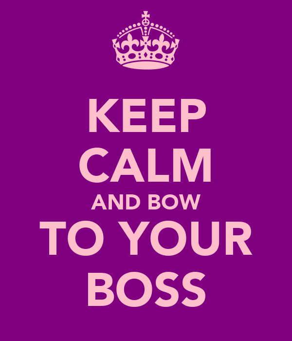 KEEP CALM AND BOW TO YOUR BOSS