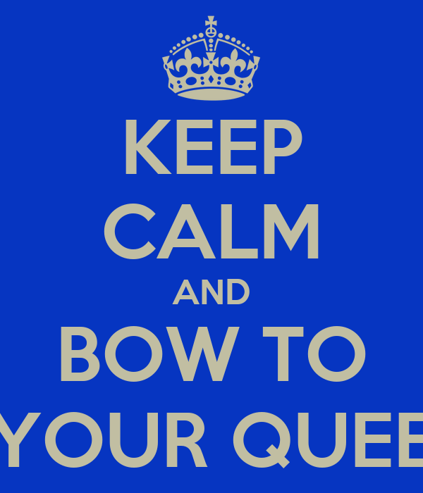 KEEP CALM AND BOW TO YOUR QUEE