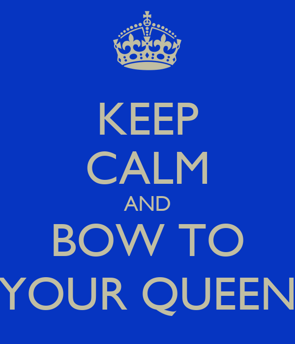 KEEP CALM AND BOW TO YOUR QUEEN