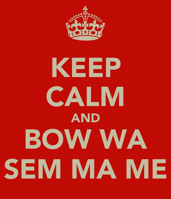 KEEP CALM AND BOW WA SEM MA ME