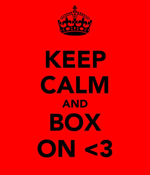 KEEP CALM AND BOX ON <3