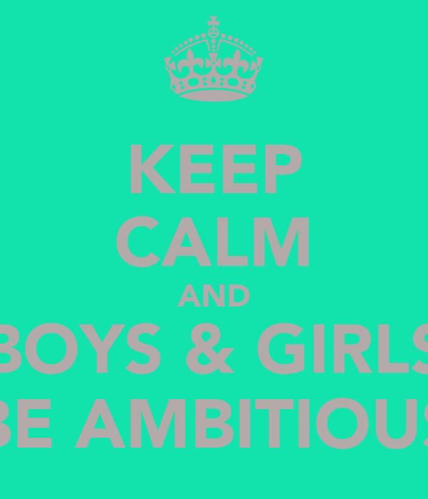 KEEP CALM AND BOYS & GIRLS BE AMBITIOUS