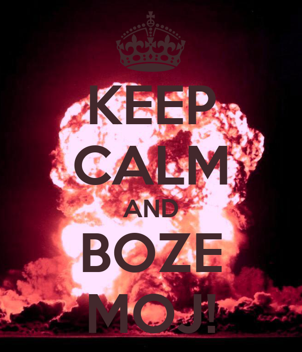 KEEP CALM AND BOZE MOJ!