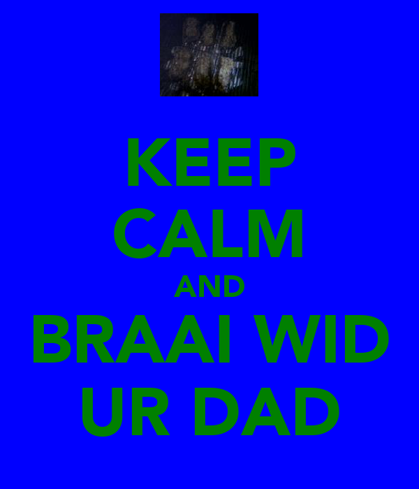 KEEP CALM AND BRAAI WID UR DAD