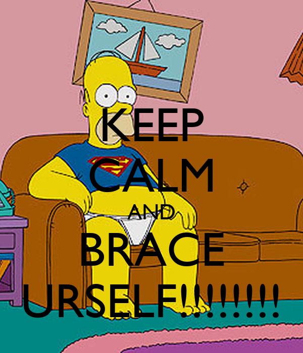 KEEP CALM AND BRACE URSELF!!!!!!!!