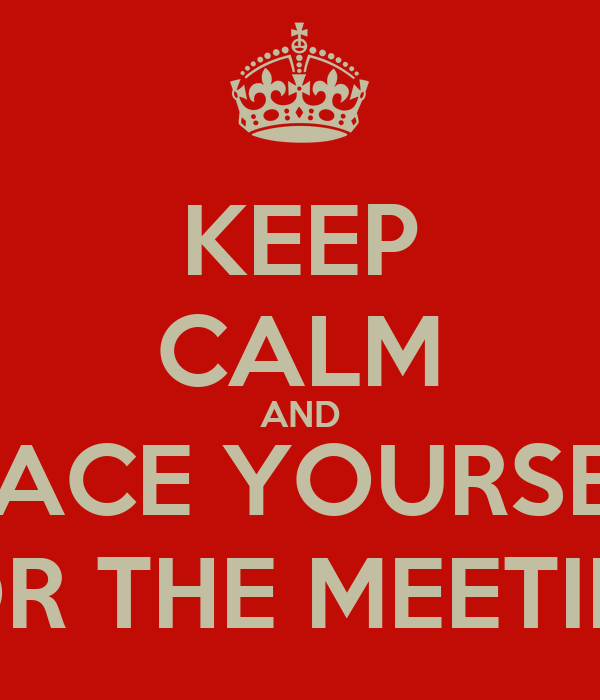 KEEP CALM AND BRACE YOURSELF FOR THE MEETING