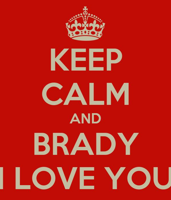 KEEP CALM AND BRADY I LOVE YOU