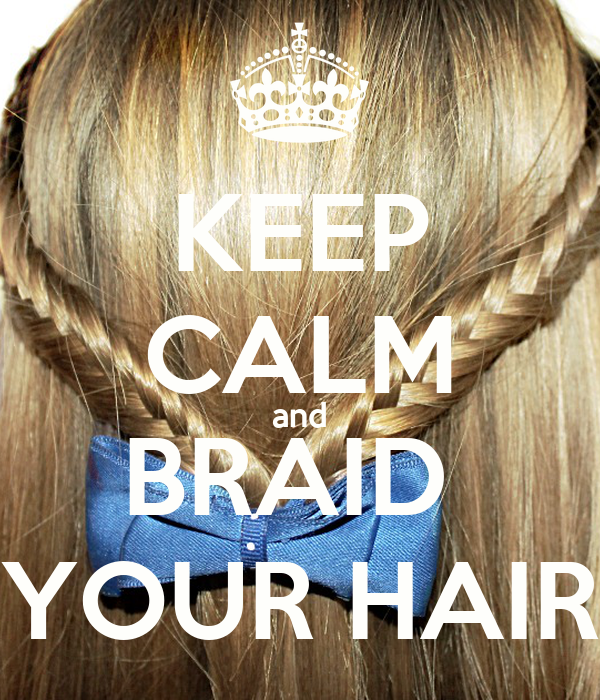 KEEP CALM and BRAID  YOUR HAIR