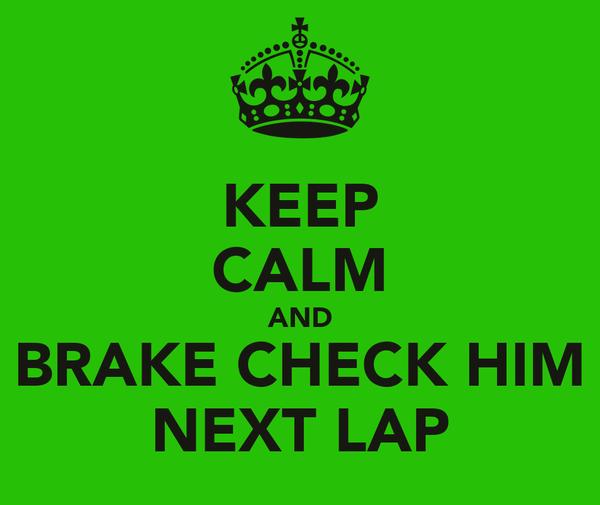 KEEP CALM AND BRAKE CHECK HIM NEXT LAP