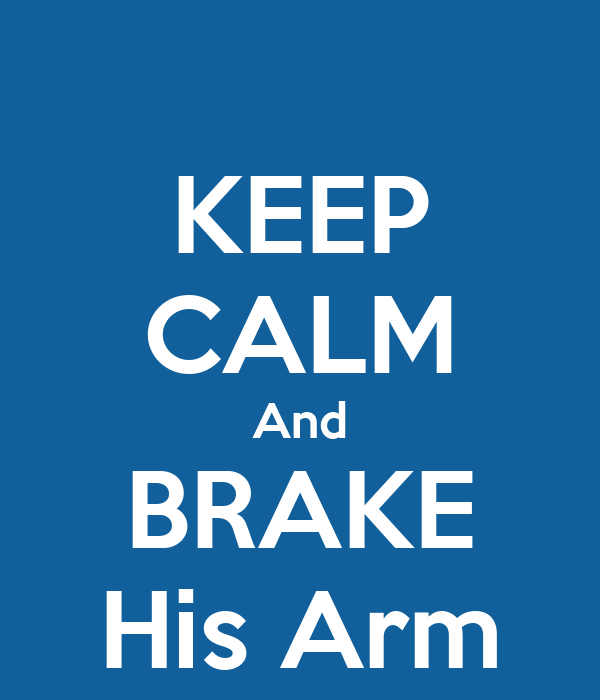 KEEP CALM And BRAKE His Arm