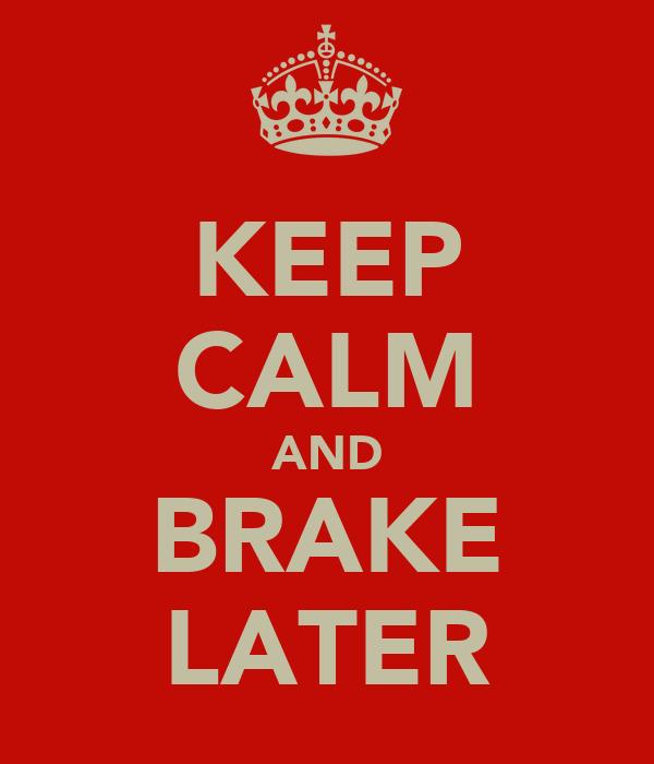 KEEP CALM AND BRAKE LATER