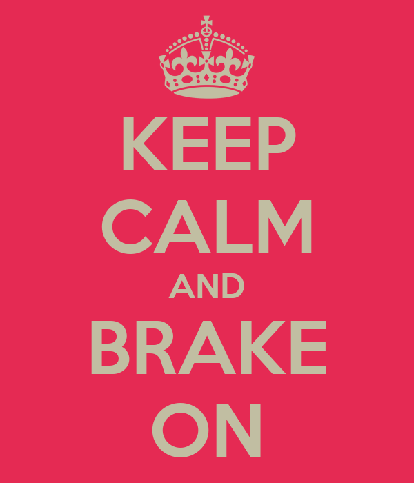 KEEP CALM AND BRAKE ON