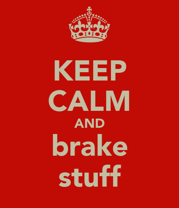 KEEP CALM AND brake stuff