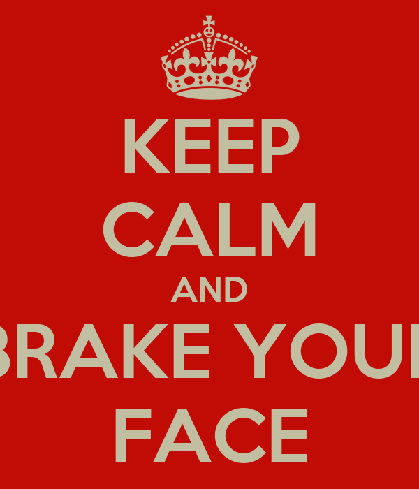 KEEP CALM AND BRAKE YOUR FACE