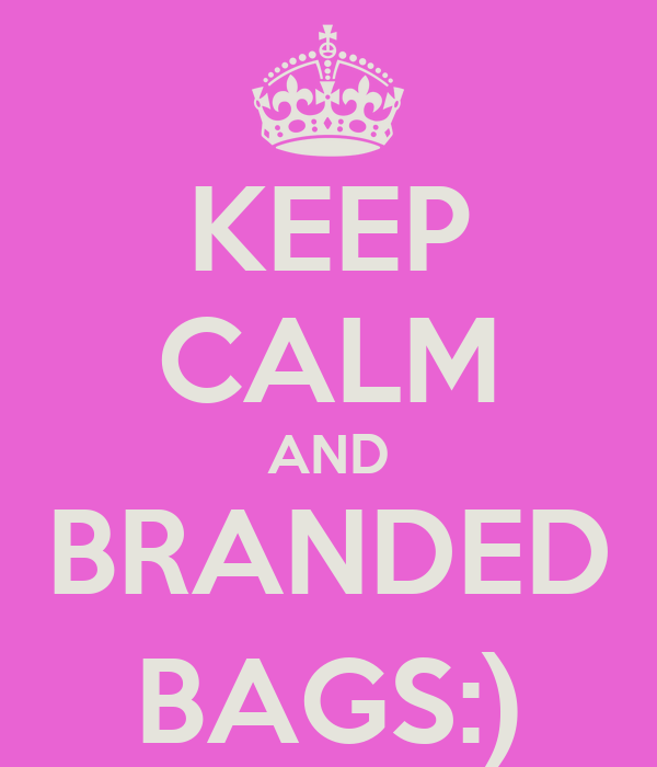 KEEP CALM AND BRANDED BAGS:)