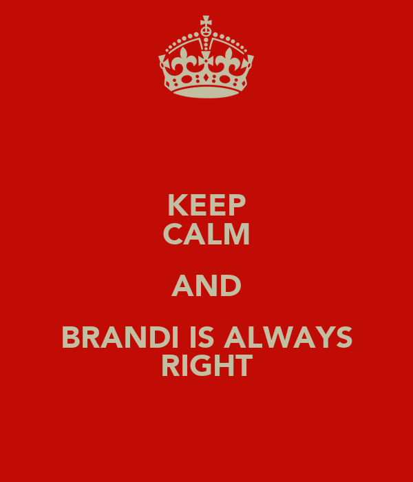 KEEP CALM AND BRANDI IS ALWAYS RIGHT
