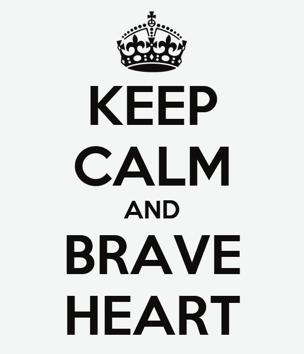 KEEP CALM AND BRAVE HEART