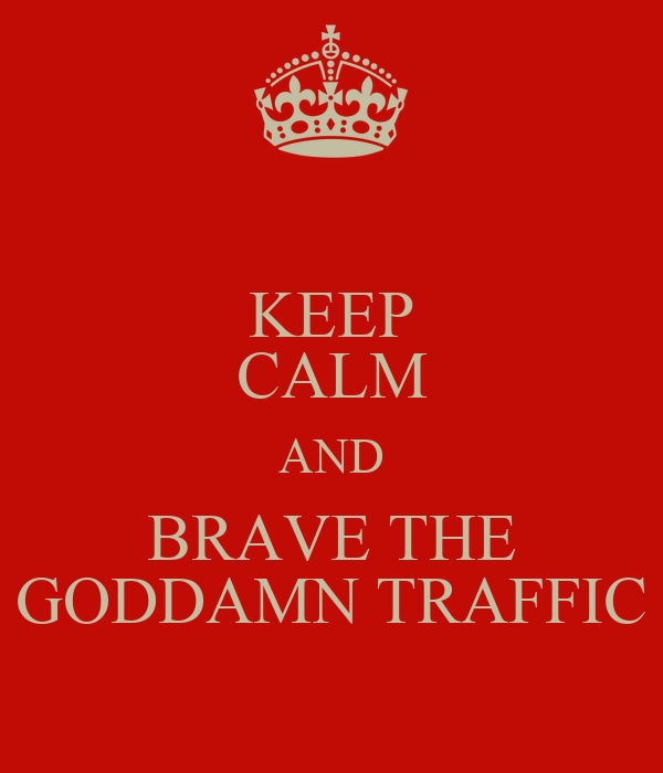 KEEP CALM AND BRAVE THE GODDAMN TRAFFIC