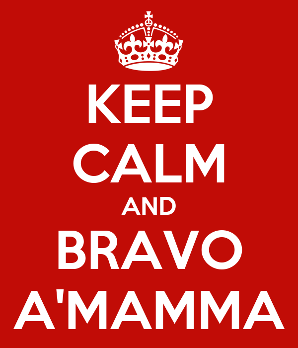 KEEP CALM AND BRAVO A'MAMMA