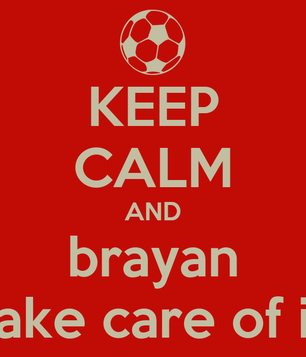 KEEP CALM AND brayan take care of it