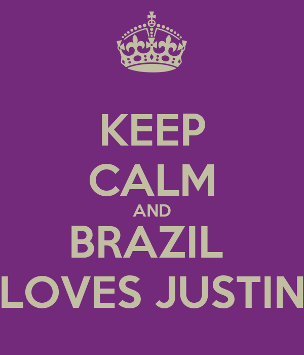 KEEP CALM AND BRAZIL  LOVES JUSTIN