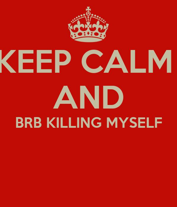 KEEP CALM  AND BRB KILLING MYSELF