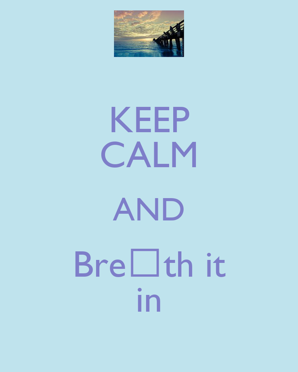 KEEP CALM AND Breαth it in