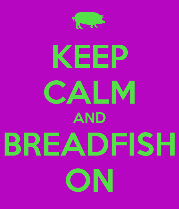 KEEP CALM AND BREADFISH ON