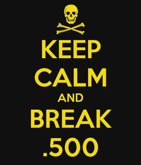 KEEP CALM AND BREAK .500