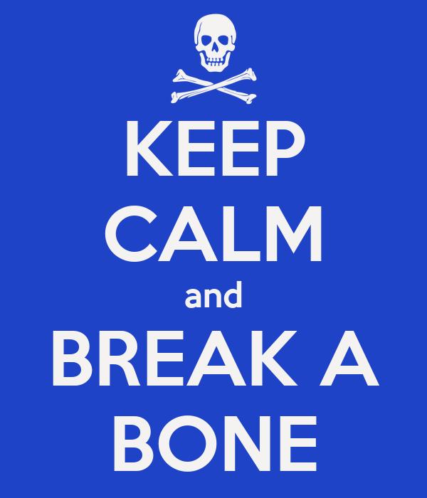 KEEP CALM and BREAK A BONE